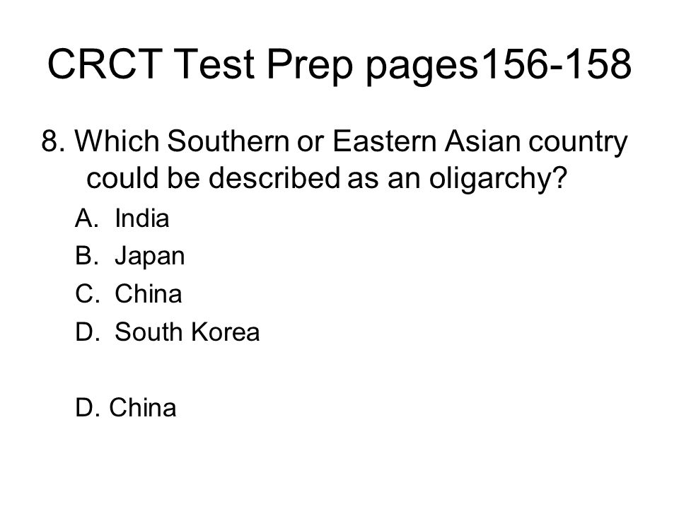 CRCT Test Prep pages156-158 8. Which Southern or Eastern Asian country could be described as an oligarchy? A.India B.Japan C.China D.South Korea D. Ch