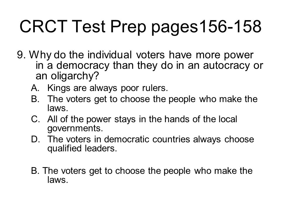 CRCT Test Prep pages156-158 9. Why do the individual voters have more power in a democracy than they do in an autocracy or an oligarchy? A.Kings are a