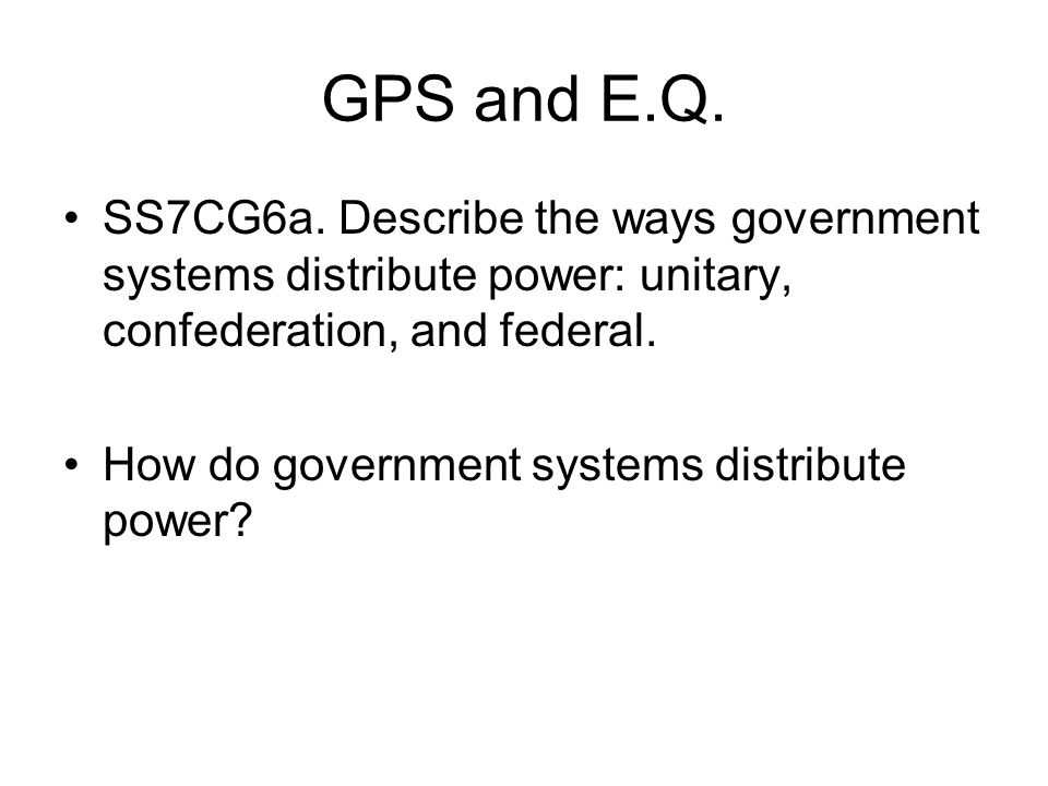 GPS and E.Q. SS7CG6a. Describe the ways government systems distribute power: unitary, confederation, and federal. How do government systems distribute