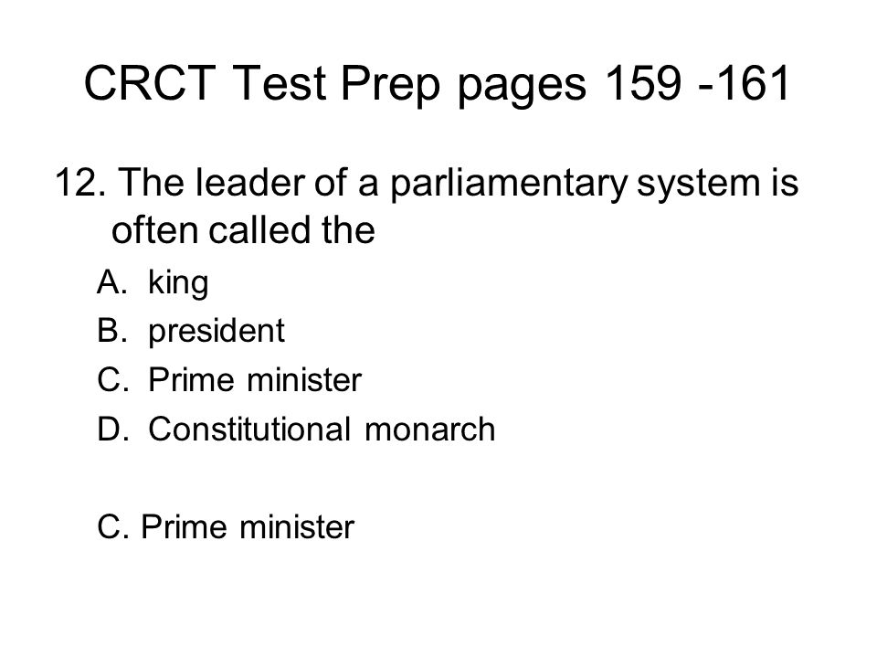 CRCT Test Prep pages 159 -161 12. The leader of a parliamentary system is often called the A.king B.president C.Prime minister D.Constitutional monarc