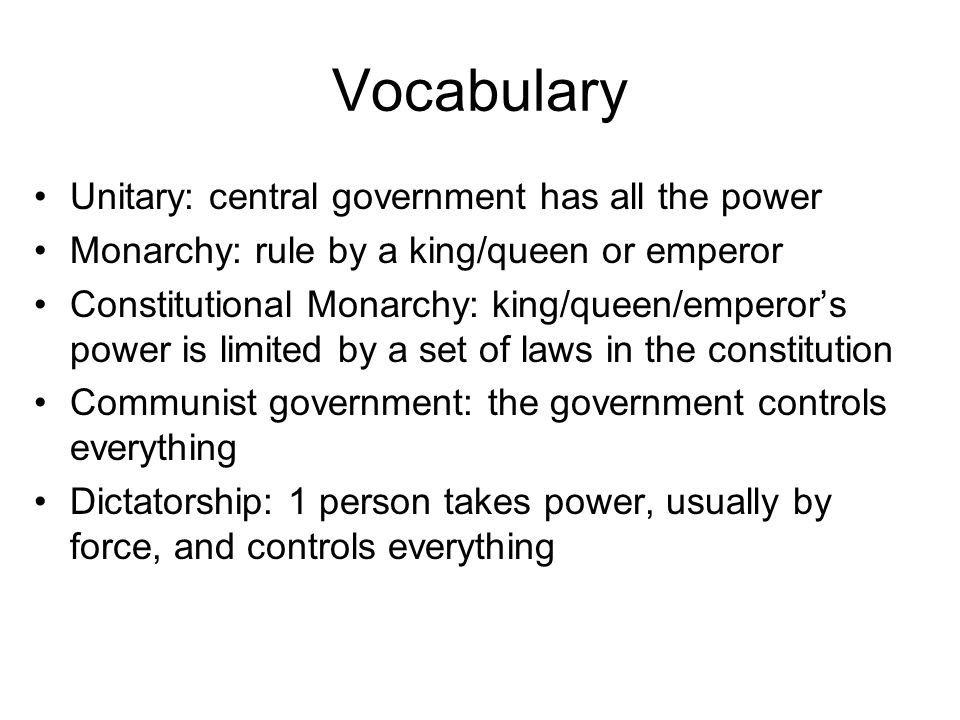 Vocabulary Unitary: central government has all the power Monarchy: rule by a king/queen or emperor Constitutional Monarchy: king/queen/emperor's power