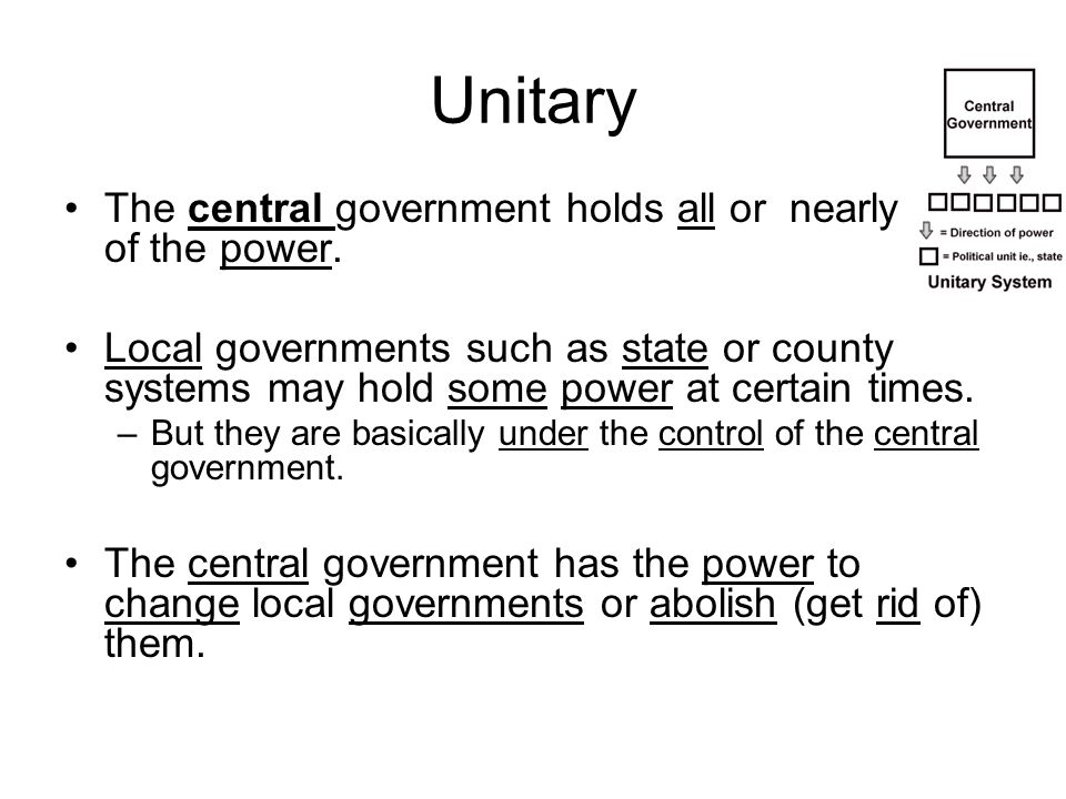 Unitary The central government holds all or nearly all of the power. Local governments such as state or county systems may hold some power at certain