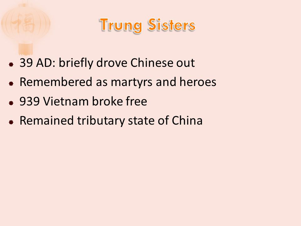  39 AD: briefly drove Chinese out  Remembered as martyrs and heroes  939 Vietnam broke free  Remained tributary state of China