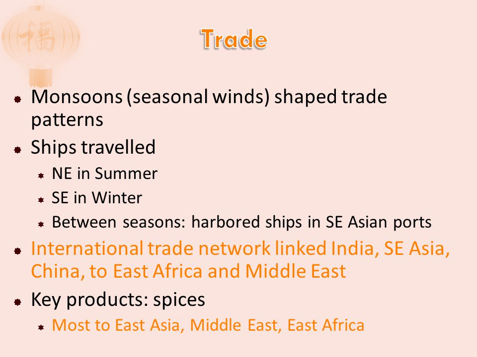  Monsoons (seasonal winds) shaped trade patterns  Ships travelled  NE in Summer  SE in Winter  Between seasons: harbored ships in SE Asian ports  International trade network linked India, SE Asia, China, to East Africa and Middle East  Key products: spices  Most to East Asia, Middle East, East Africa