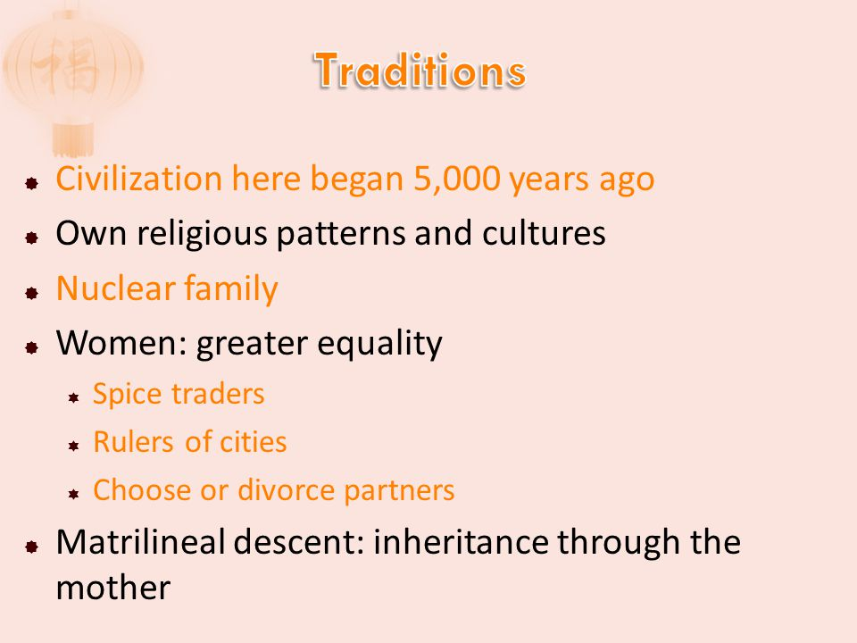  Civilization here began 5,000 years ago  Own religious patterns and cultures  Nuclear family  Women: greater equality  Spice traders  Rulers of cities  Choose or divorce partners  Matrilineal descent: inheritance through the mother