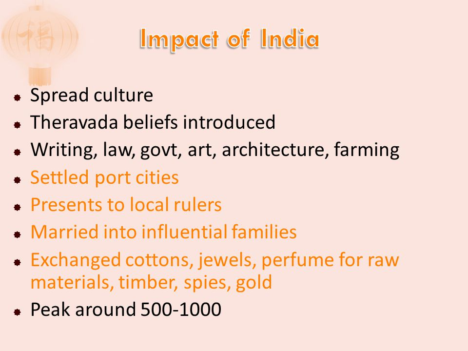  Spread culture  Theravada beliefs introduced  Writing, law, govt, art, architecture, farming  Settled port cities  Presents to local rulers  Married into influential families  Exchanged cottons, jewels, perfume for raw materials, timber, spies, gold  Peak around 500-1000
