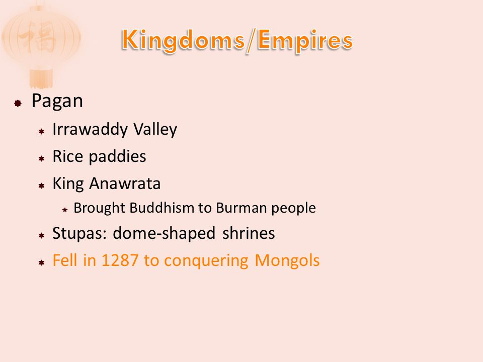  Pagan  Irrawaddy Valley  Rice paddies  King Anawrata  Brought Buddhism to Burman people  Stupas: dome-shaped shrines  Fell in 1287 to conquering Mongols