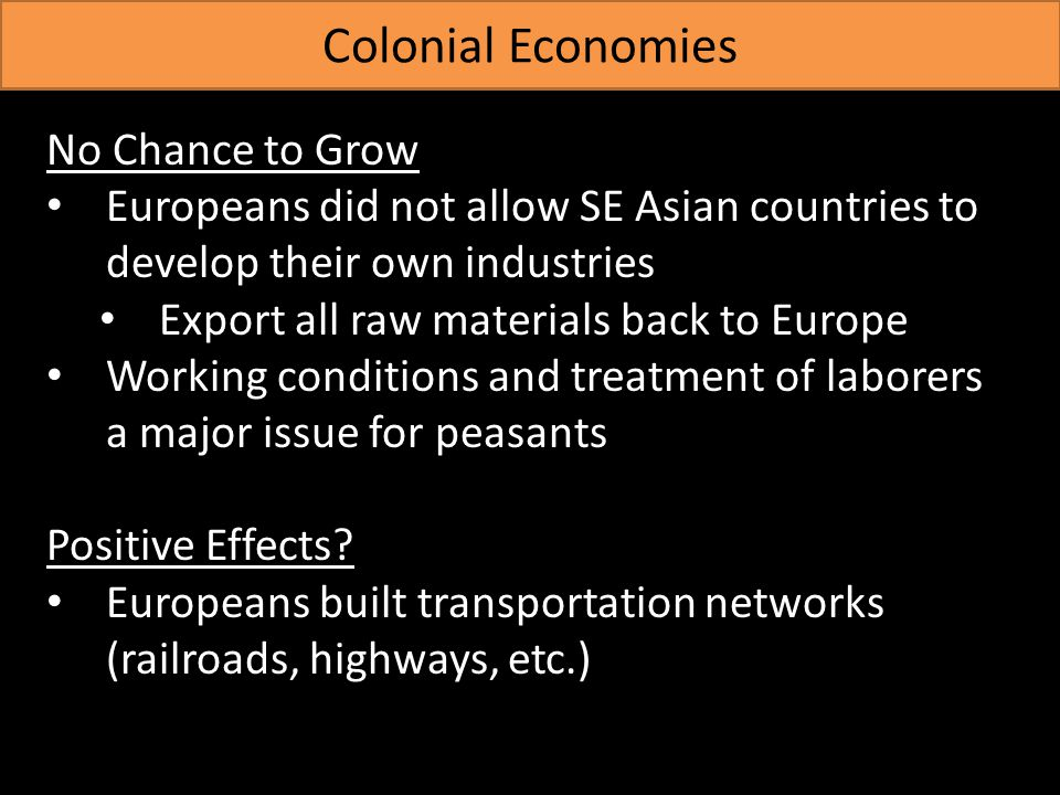 Colonial Economies No Chance to Grow Europeans did not allow SE Asian countries to develop their own industries Export all raw materials back to Europe Working conditions and treatment of laborers a major issue for peasants Positive Effects.