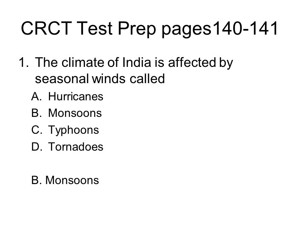 CRCT Test Prep pages140-141 1.The climate of India is affected by seasonal winds called A.Hurricanes B.Monsoons C.Typhoons D.Tornadoes B. Monsoons