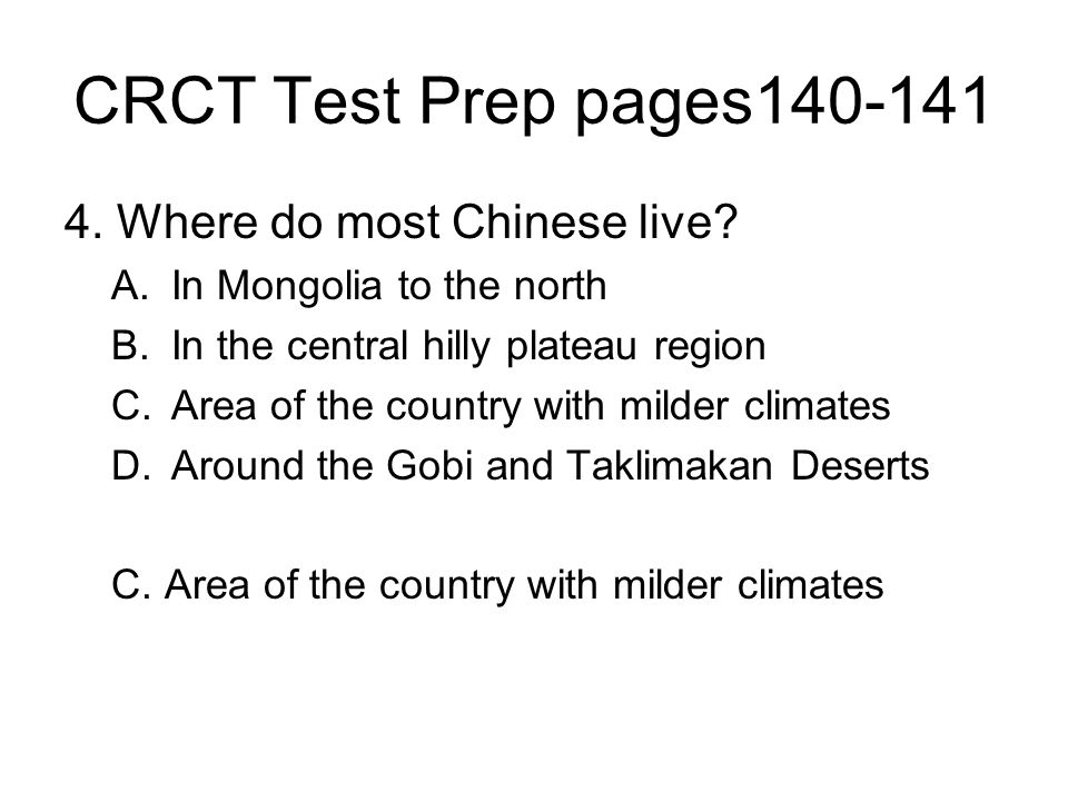 CRCT Test Prep pages140-141 4. Where do most Chinese live? A.In Mongolia to the north B.In the central hilly plateau region C.Area of the country with