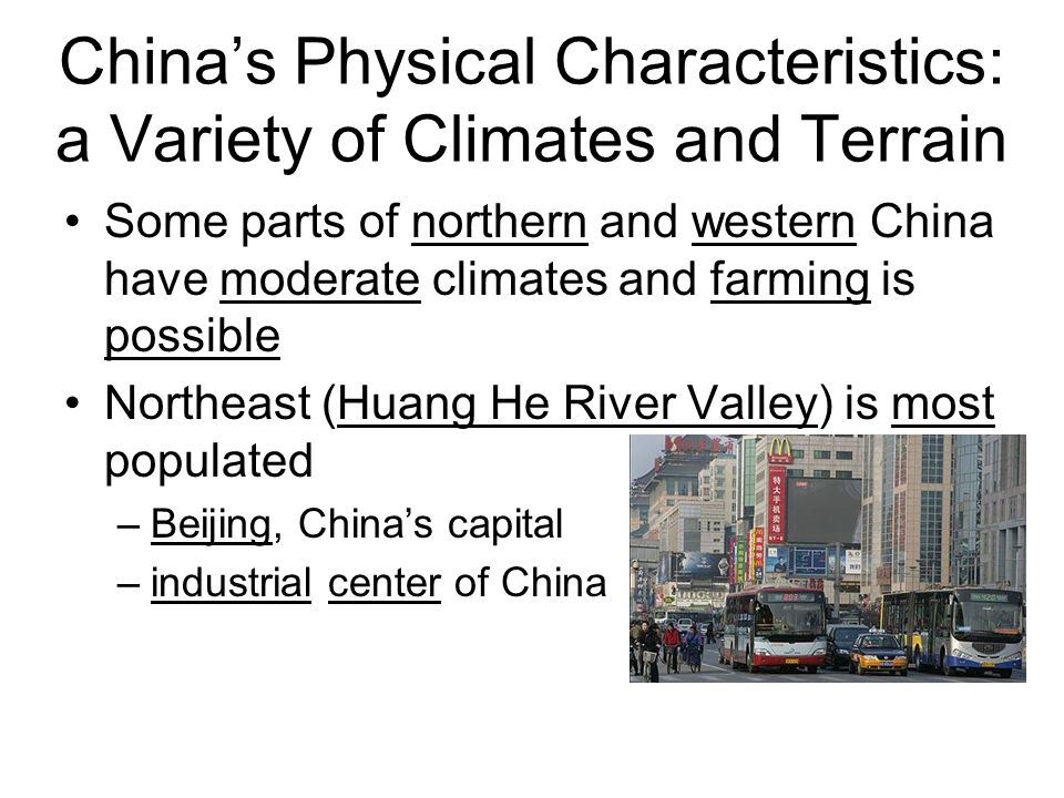 Some parts of northern and western China have moderate climates and farming is possible Northeast (Huang He River Valley) is most populated –Beijing,