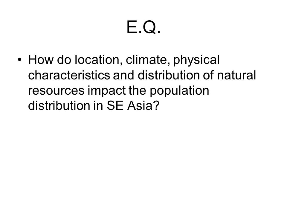 E.Q. How do location, climate, physical characteristics and distribution of natural resources impact the population distribution in SE Asia?