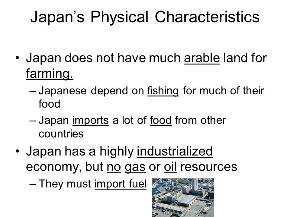 Japan's Physical Characteristics Japan does not have much arable land for farming. –Japanese depend on fishing for much of their food –Japan imports a