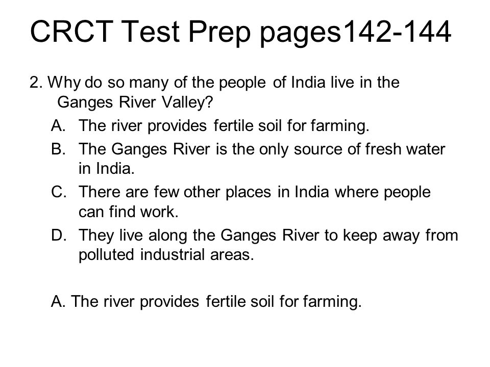 CRCT Test Prep pages142-144 2. Why do so many of the people of India live in the Ganges River Valley? A.The river provides fertile soil for farming. B