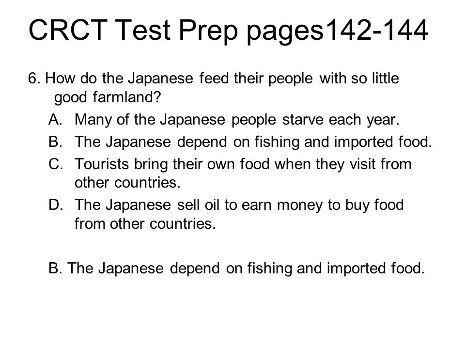 CRCT Test Prep pages142-144 6. How do the Japanese feed their people with so little good farmland? A.Many of the Japanese people starve each year. B.T