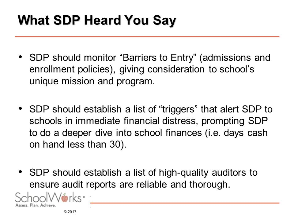 © 2013 What SDP Heard You Say SDP should monitor Barriers to Entry (admissions and enrollment policies), giving consideration to school's unique mission and program.