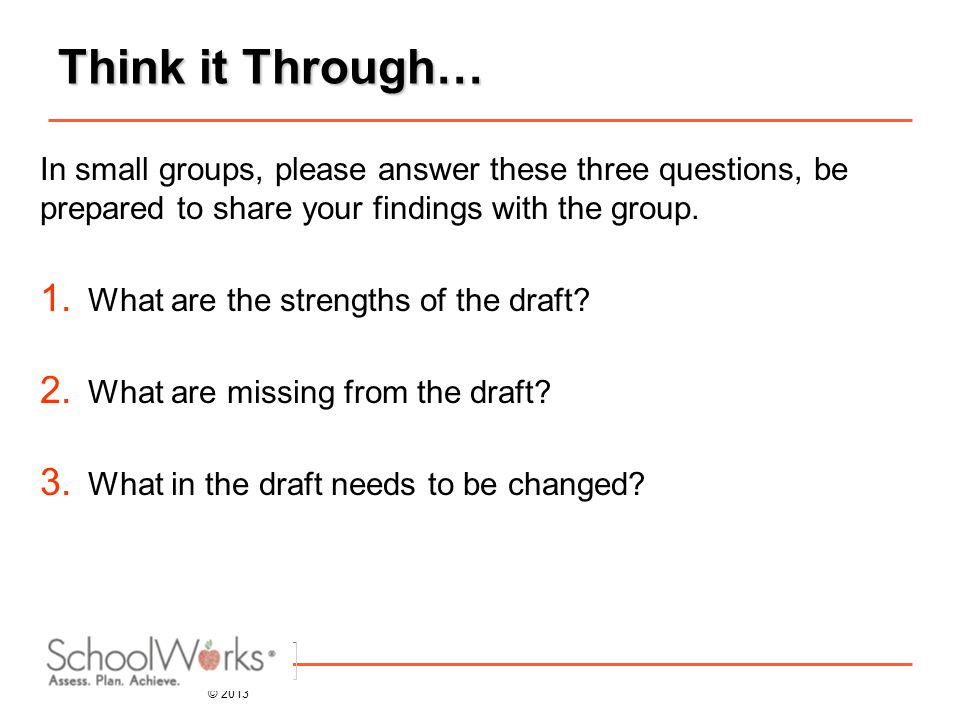 © 2013 Think it Through… In small groups, please answer these three questions, be prepared to share your findings with the group.
