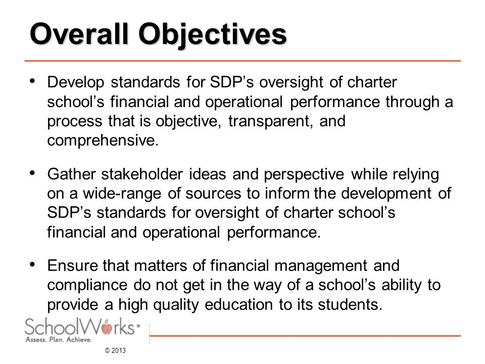 © 2013 Overall Objectives Develop standards for SDP's oversight of charter school's financial and operational performance through a process that is objective, transparent, and comprehensive.