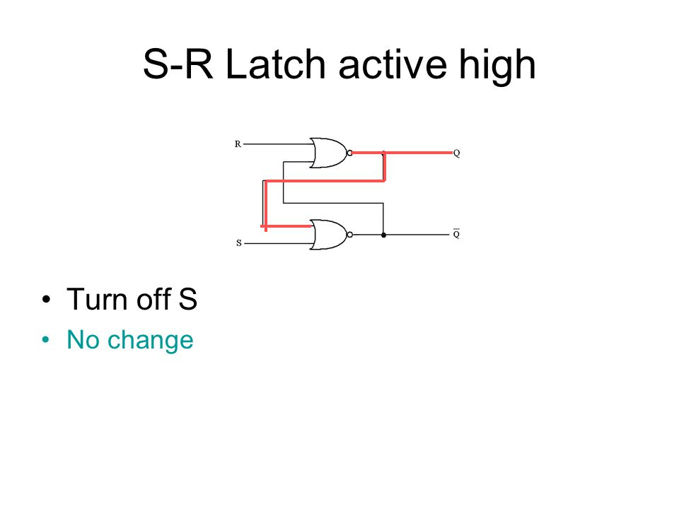 S-R Latch active high Turn on R Both inputs to top gate are on so Q' is on Both inputs to lower gate are off so Q is off