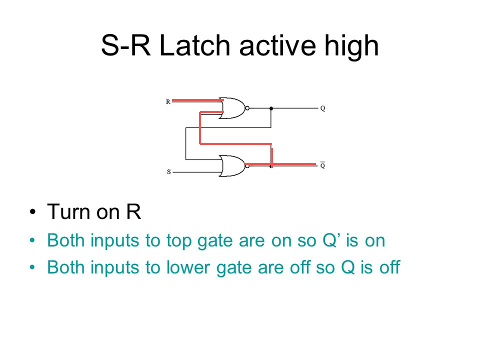 S-R Latch active high Turn off R No change Turning R on or off doesn't change anything This is a valid state because Q and Q' are opposites.