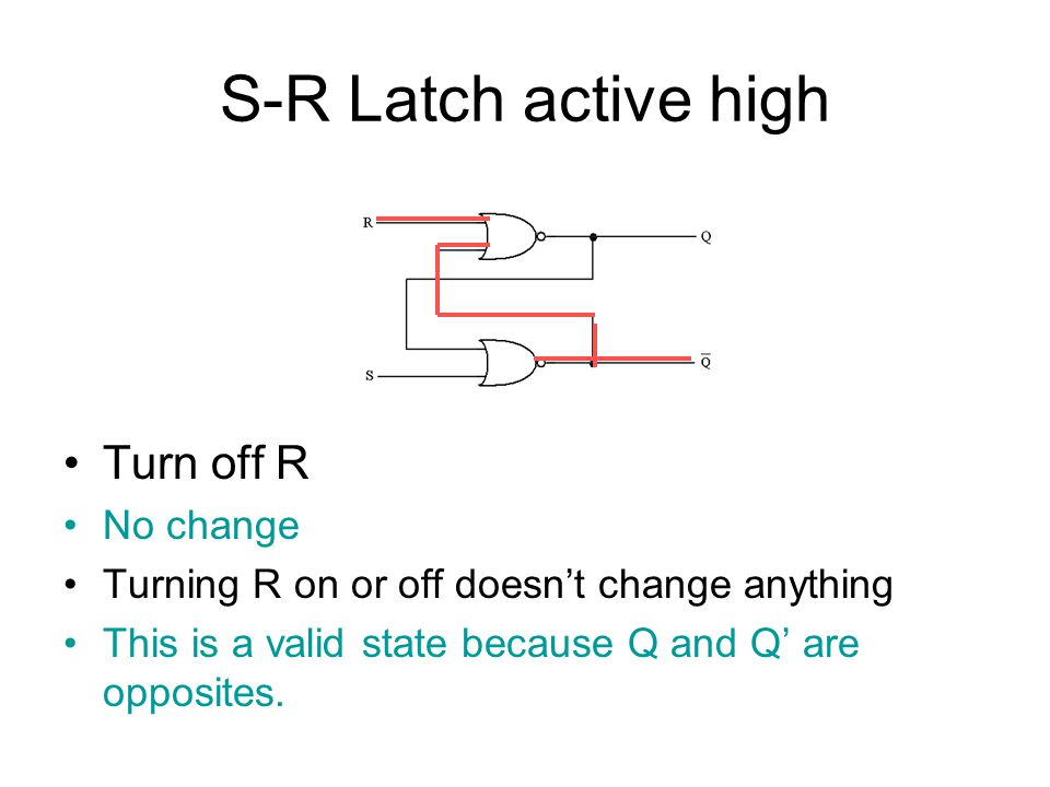S-R Latch active high Turn on both S and R When S and R are both on, the output of the gates change so both Q and Q' are off.
