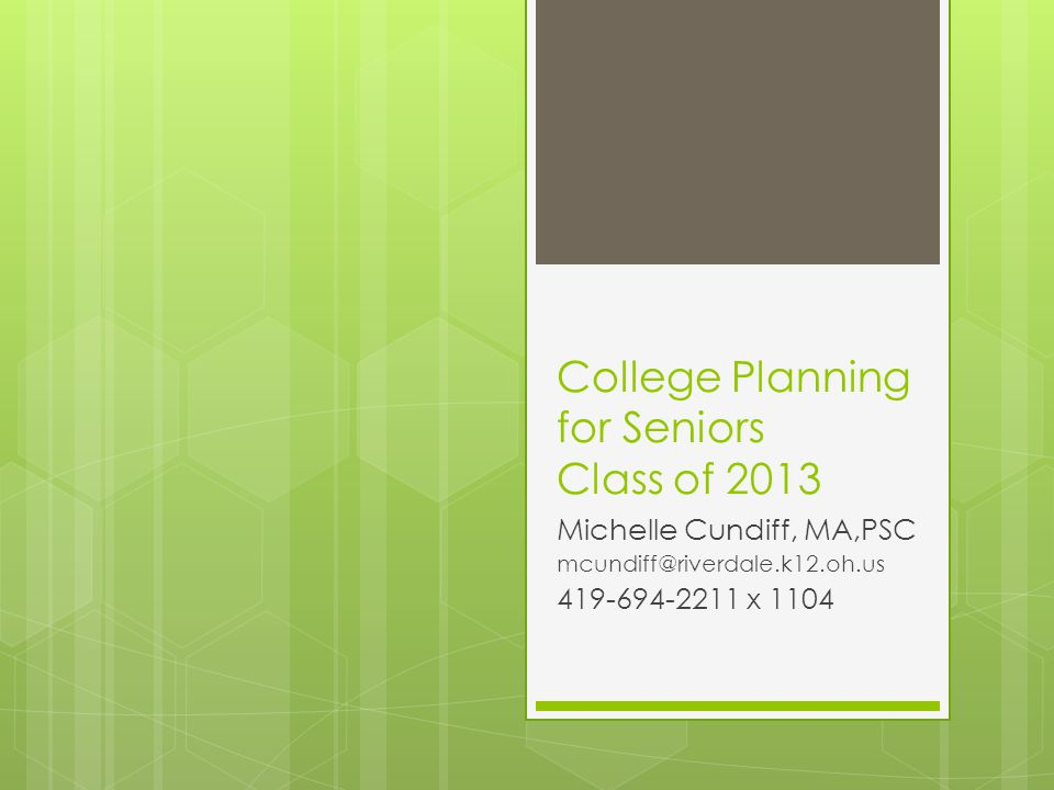 College Planning for Seniors Class of 2013 Michelle Cundiff, MA,PSC mcundiff@riverdale.k12.oh.us 419-694-2211 x 1104