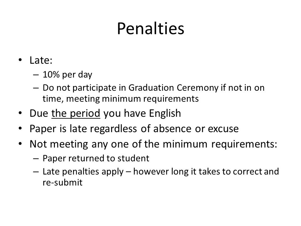 Penalties Late: – 10% per day – Do not participate in Graduation Ceremony if not in on time, meeting minimum requirements Due the period you have English Paper is late regardless of absence or excuse Not meeting any one of the minimum requirements: – Paper returned to student – Late penalties apply – however long it takes to correct and re-submit