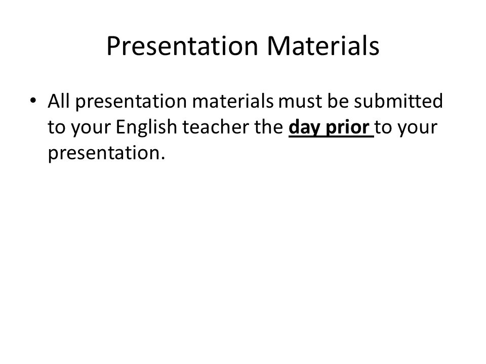 Presentation Materials All presentation materials must be submitted to your English teacher the day prior to your presentation.