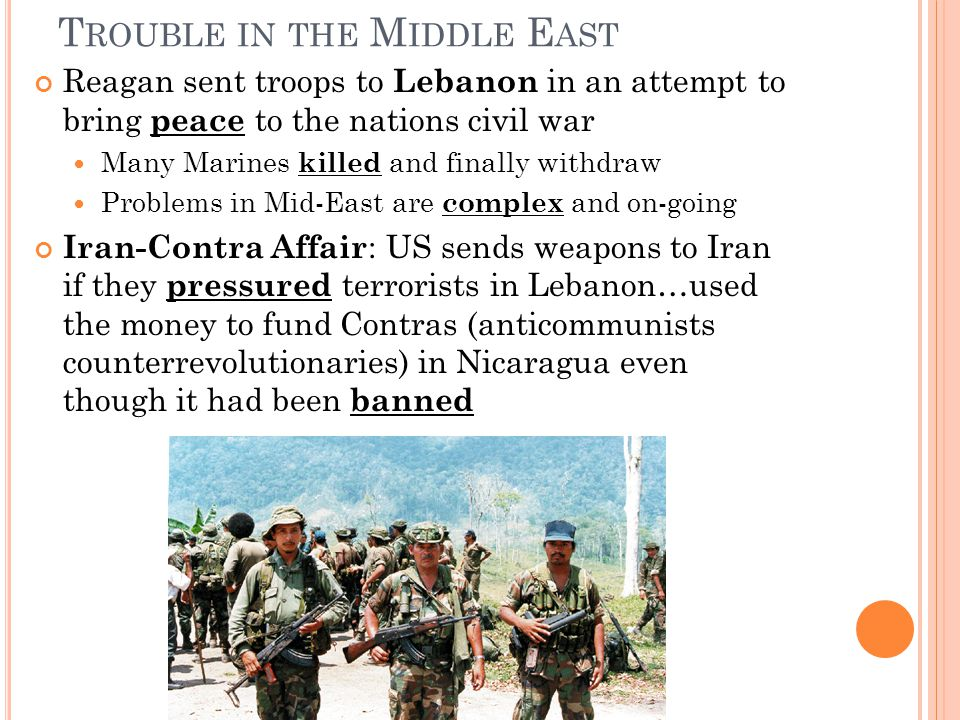 T ROUBLE IN THE M IDDLE E AST Reagan sent troops to Lebanon in an attempt to bring peace to the nations civil war Many Marines killed and finally withdraw Problems in Mid-East are complex and on-going Iran-Contra Affair : US sends weapons to Iran if they pressured terrorists in Lebanon…used the money to fund Contras (anticommunists counterrevolutionaries) in Nicaragua even though it had been banned