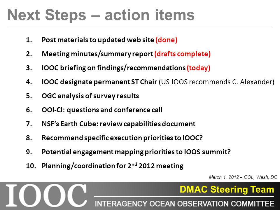 DMAC Steering Team Next Steps – action items 1.Post materials to updated web site (done) 2.Meeting minutes/summary report (drafts complete) 3.IOOC briefing on findings/recommendations (today) 4.IOOC designate permanent ST Chair (US IOOS recommends C.