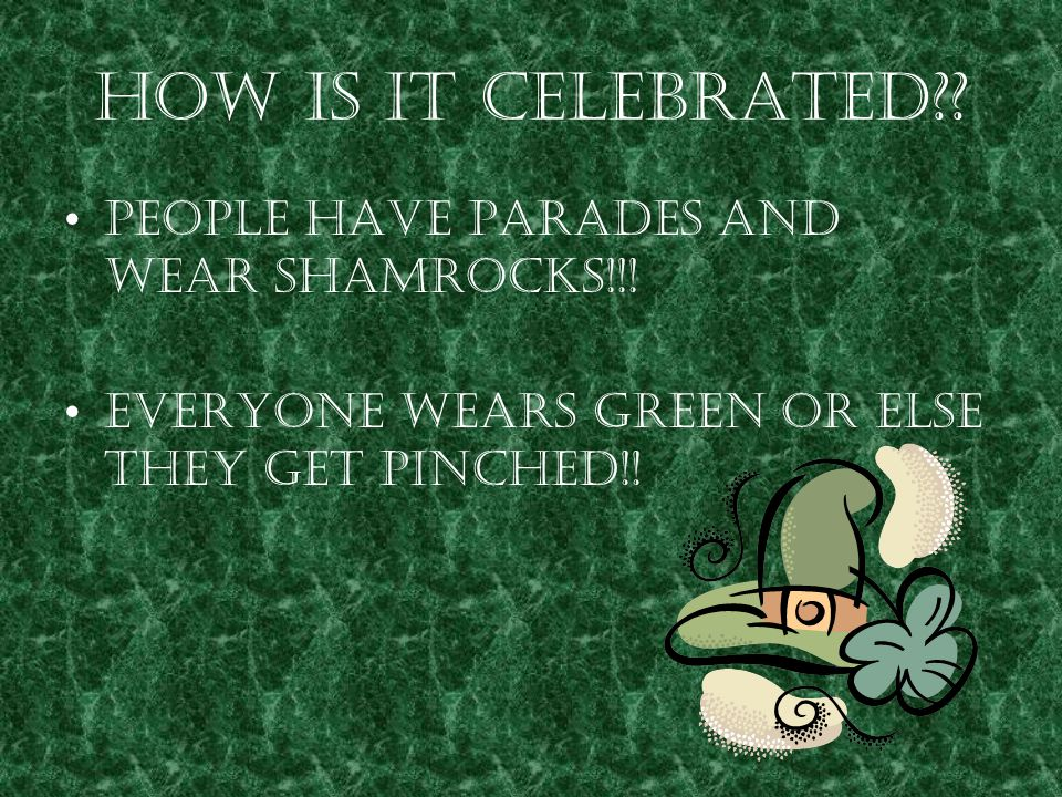 How is it Celebrated?? People have parades and wear shamrocks!!! Everyone wears green or else they get pinched!!