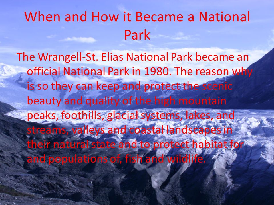 When and How it Became a National Park The Wrangell-St. Elias National Park became an official National Park in 1980. The reason why is so they can ke