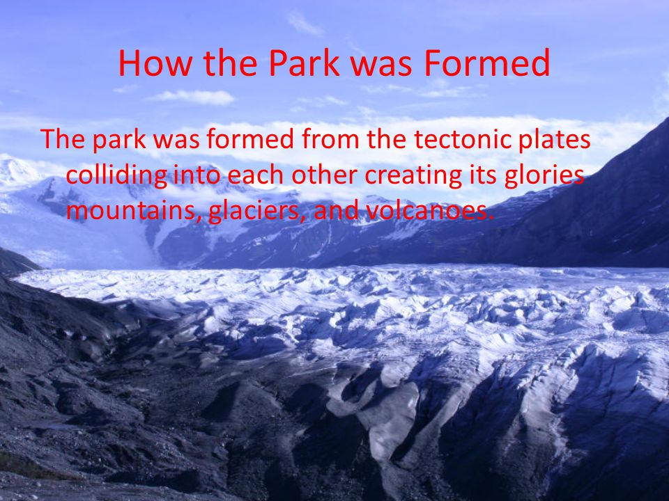 How the Park was Formed The park was formed from the tectonic plates colliding into each other creating its glories mountains, glaciers, and volcanoes