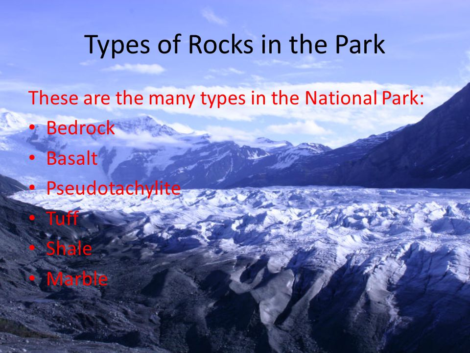 Types of Rocks in the Park These are the many types in the National Park: Bedrock Basalt Pseudotachylite Tuff Shale Marble