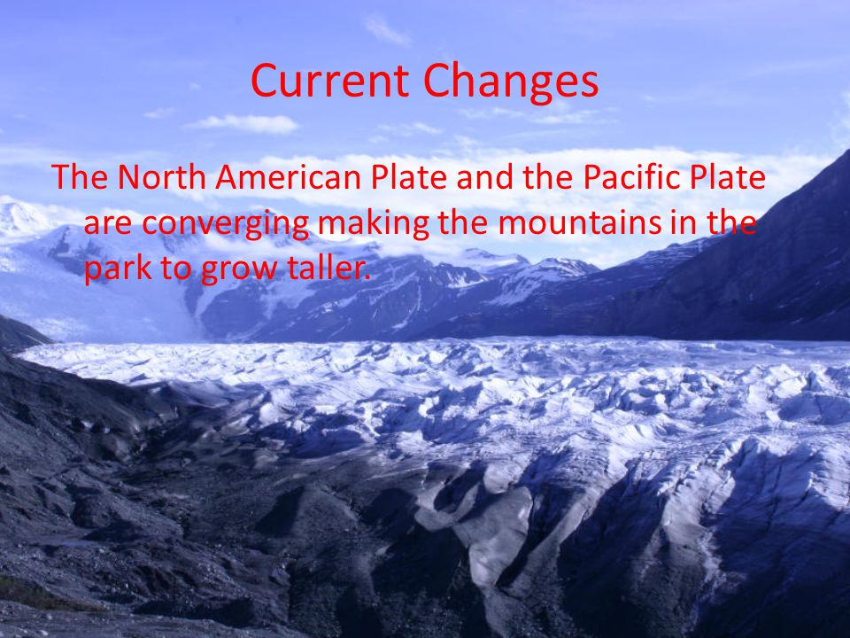 Current Changes The North American Plate and the Pacific Plate are converging making the mountains in the park to grow taller.