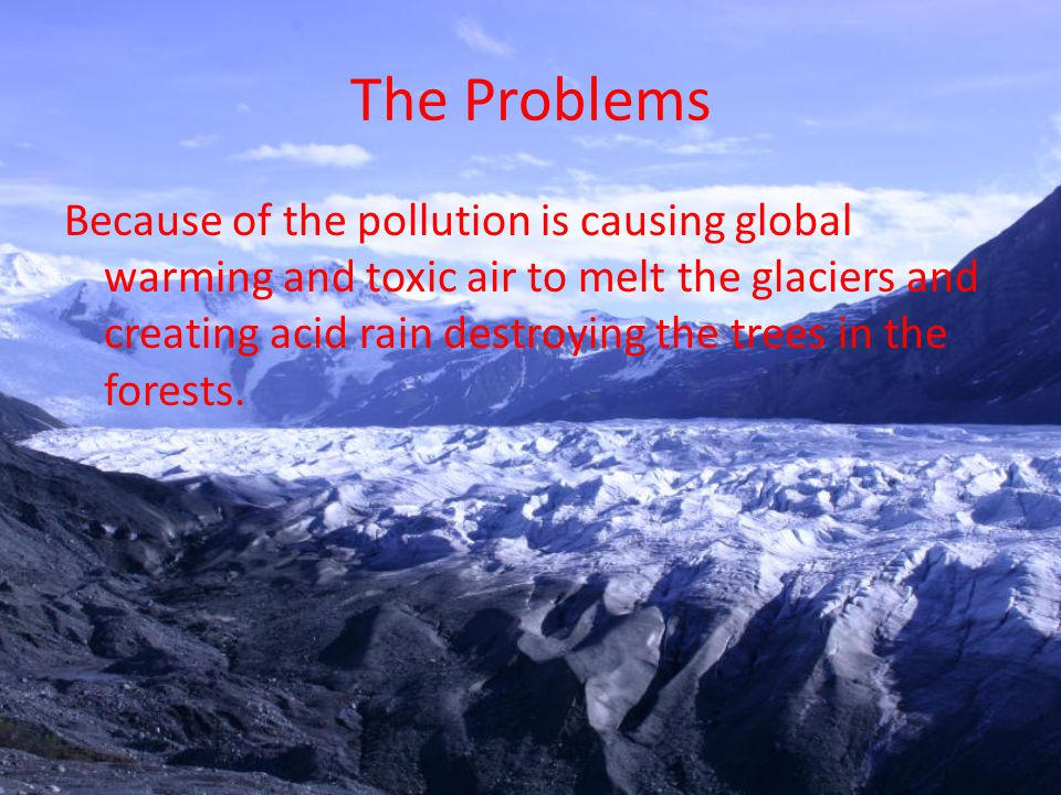 The Problems Because of the pollution is causing global warming and toxic air to melt the glaciers and creating acid rain destroying the trees in the