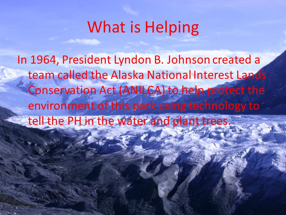 What is Helping In 1964, President Lyndon B. Johnson created a team called the Alaska National Interest Lands Conservation Act (ANILCA) to help protec