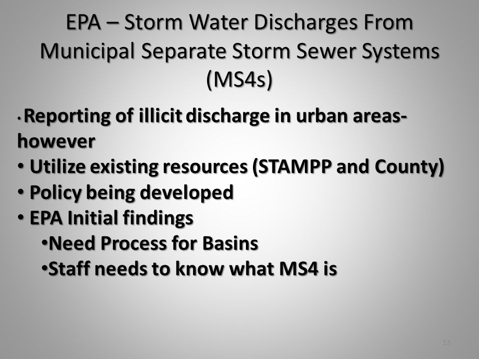 Reporting of illicit discharge in urban areas- however Reporting of illicit discharge in urban areas- however Utilize existing resources (STAMPP and County) Utilize existing resources (STAMPP and County) Policy being developed Policy being developed EPA Initial findings EPA Initial findings Need Process for Basins Need Process for Basins Staff needs to know what MS4 is Staff needs to know what MS4 is 13 EPA – Storm Water Discharges From Municipal Separate Storm Sewer Systems (MS4s)
