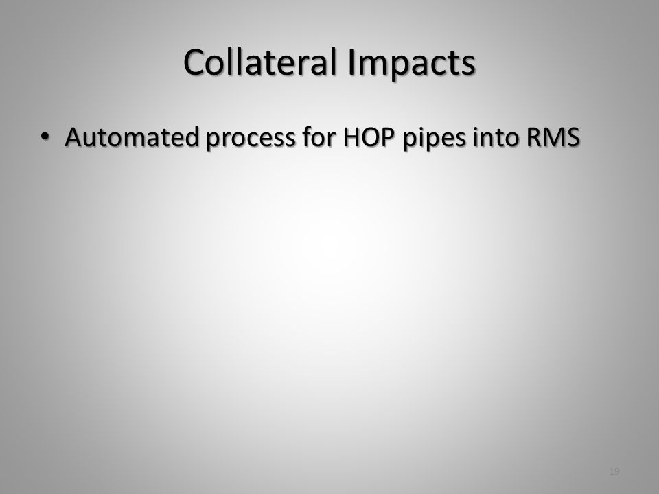 Collateral Impacts Automated process for HOP pipes into RMS Automated process for HOP pipes into RMS 19