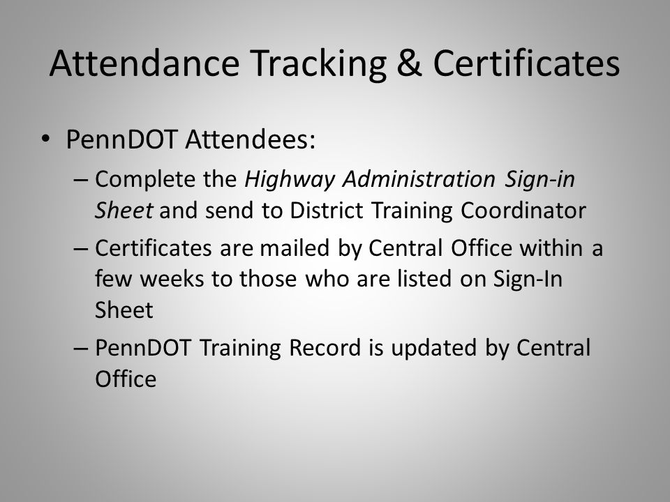 Attendance Tracking & Certificates PennDOT Attendees: – Complete the Highway Administration Sign-in Sheet and send to District Training Coordinator – Certificates are mailed by Central Office within a few weeks to those who are listed on Sign-In Sheet – PennDOT Training Record is updated by Central Office