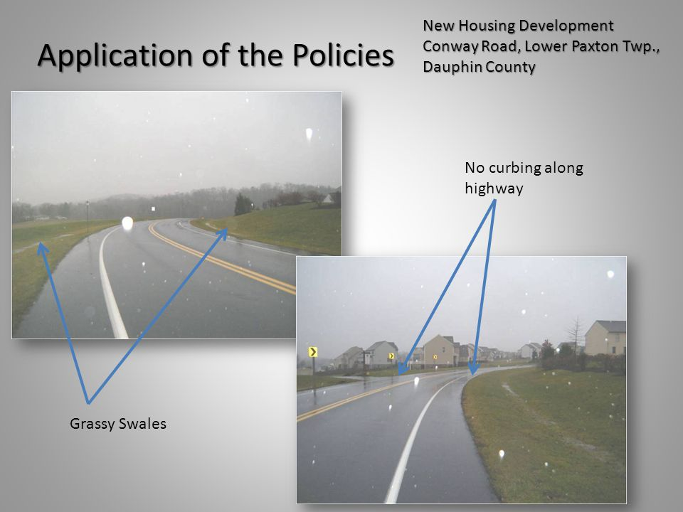 Application of the Policies New Housing Development Conway Road, Lower Paxton Twp., Dauphin County No curbing along highway Grassy Swales