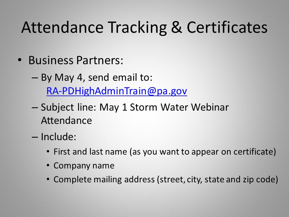 Attendance Tracking & Certificates Business Partners: – By May 4, send email to: RA-PDHighAdminTrain@pa.gov RA-PDHighAdminTrain@pa.gov – Subject line: May 1 Storm Water Webinar Attendance – Include: First and last name (as you want to appear on certificate) Company name Complete mailing address (street, city, state and zip code)
