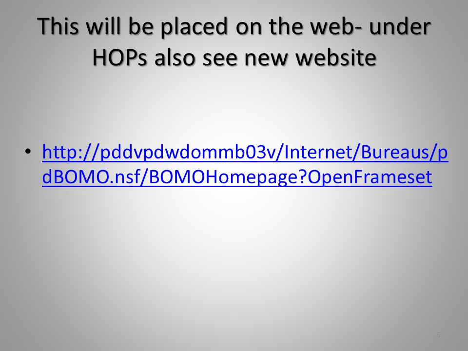 This will be placed on the web- under HOPs also see new website http://pddvpdwdommb03v/Internet/Bureaus/p dBOMO.nsf/BOMOHomepage OpenFrameset http://pddvpdwdommb03v/Internet/Bureaus/p dBOMO.nsf/BOMOHomepage OpenFrameset 6