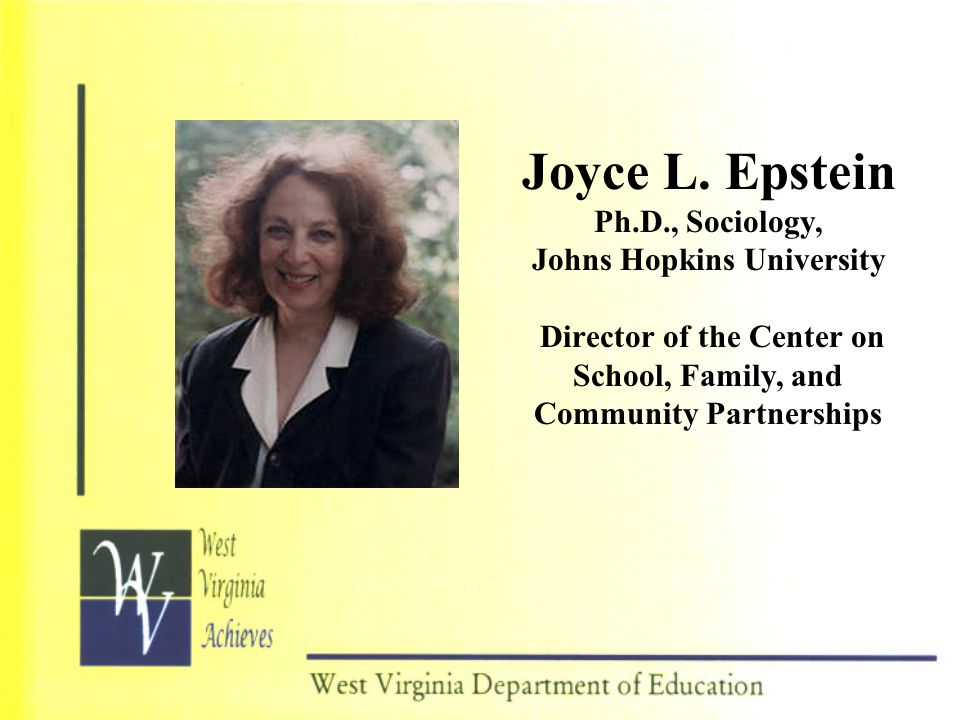Joyce L. Epstein Ph.D., Sociology, Johns Hopkins University Director of the Center on School, Family, and Community Partnerships