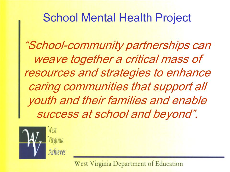 School Mental Health Project School-community partnerships can weave together a critical mass of resources and strategies to enhance caring communities that support all youth and their families and enable success at school and beyond .