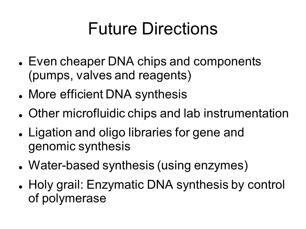 Future Directions Even cheaper DNA chips and components (pumps, valves and reagents) More efficient DNA synthesis Other microfluidic chips and lab instrumentation Ligation and oligo libraries for gene and genomic synthesis Water-based synthesis (using enzymes) Holy grail: Enzymatic DNA synthesis by control of polymerase