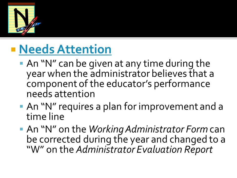 """ Needs Attention  An """"N"""" can be given at any time during the year when the administrator believes that a component of the educator's performance nee"""