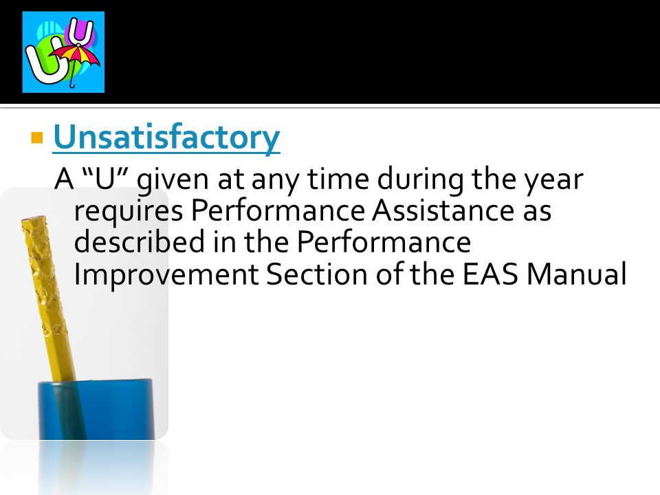 """ Unsatisfactory A """"U"""" given at any time during the year requires Performance Assistance as described in the Performance Improvement Section of the EA"""