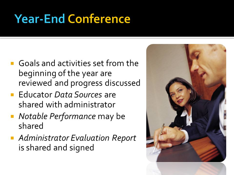  Goals and activities set from the beginning of the year are reviewed and progress discussed  Educator Data Sources are shared with administrator  Notable Performance may be shared  Administrator Evaluation Report is shared and signed