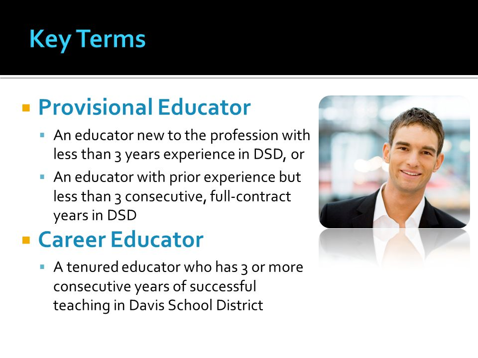  Provisional Educator  An educator new to the profession with less than 3 years experience in DSD, or  An educator with prior experience but less than 3 consecutive, full-contract years in DSD  Career Educator  A tenured educator who has 3 or more consecutive years of successful teaching in Davis School District